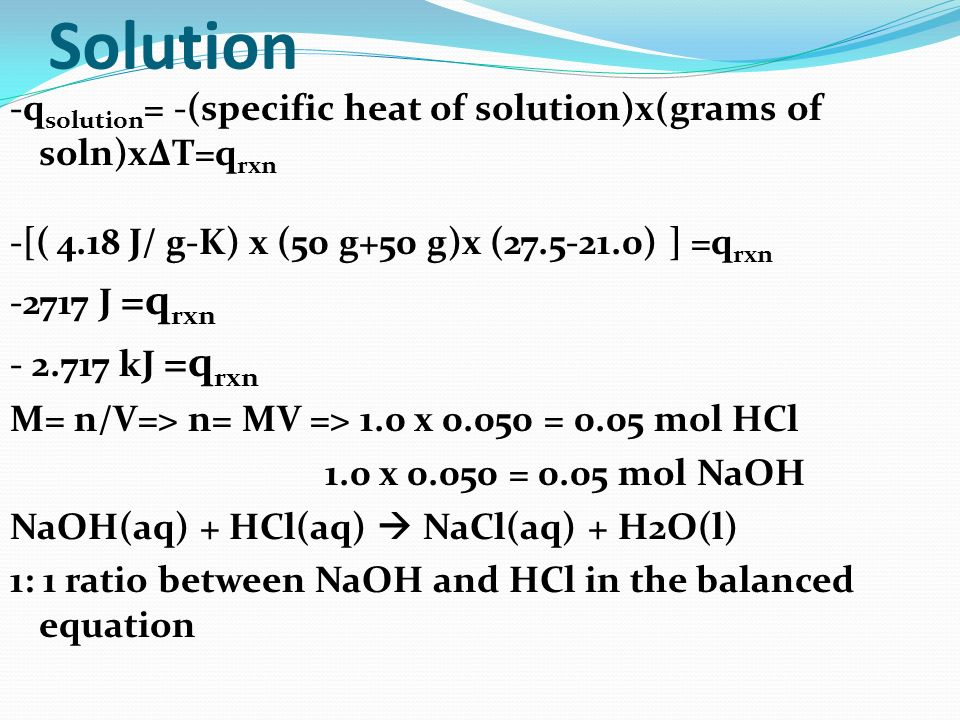 Solution -qsolution= -(specific heat of solution)x(grams of soln)xΔT=qrxn. -[( 4.18 J/ g-K) x (50 g+50 g)x (27.5-21.0) ] =qrxn.